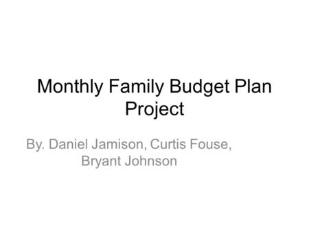 Monthly Family Budget Plan Project By. Daniel Jamison, Curtis Fouse, Bryant Johnson.