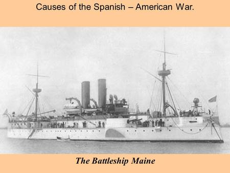 Causes of the Spanish – American War. The Battleship Maine.