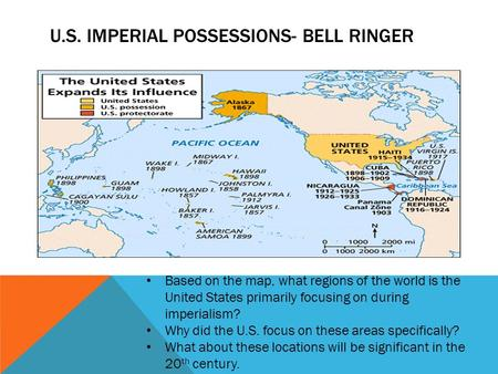 U.S. IMPERIAL POSSESSIONS- BELL RINGER Based on the map, what regions of the world is the United States primarily focusing on during imperialism? Why did.