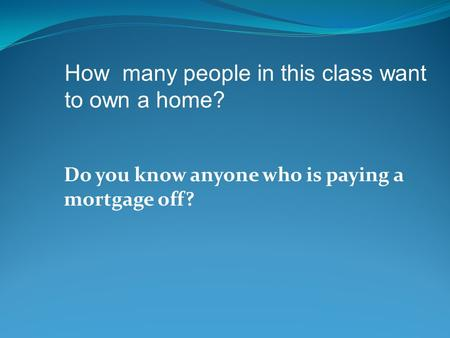 Do you know anyone who is paying a mortgage off? How many people in this class want to own a home?