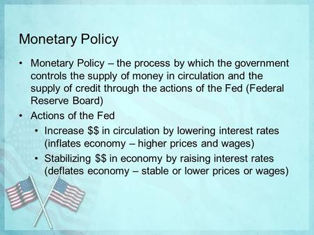 Monetary Policy Monetary Policy – the process by which the government controls the supply of money in circulation and the supply of credit through the.