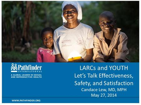 LARCs and YOUTH Let's Talk Effectiveness, Safety, and Satisfaction Candace Lew, MD, MPH May 27, 2014.