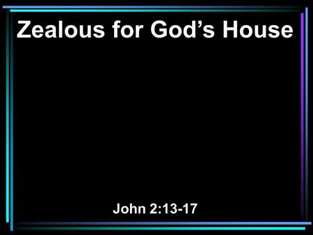 Zealous for God's House John 2:13-17. 13 Now the Passover of the Jews was at hand, and Jesus went up to Jerusalem. 14 And He found in the temple those.