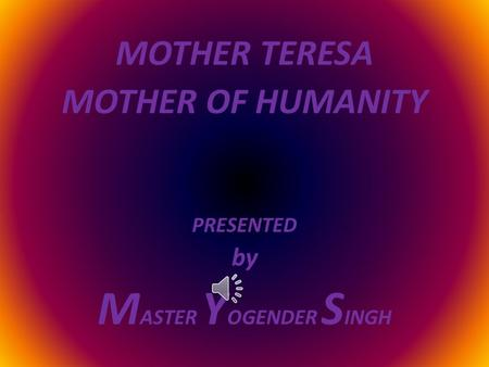 MOTHER TERESA MOTHER OF HUMANITY PRESENTED by M ASTER Y OGENDER S INGH.