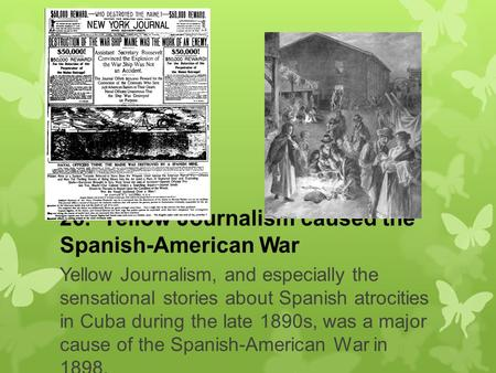 26. Yellow Journalism caused the Spanish-American War Yellow Journalism, and especially the sensational stories about Spanish atrocities in Cuba during.