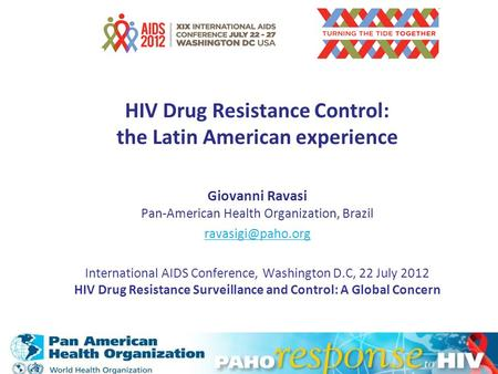 HIV Drug Resistance Control: the Latin American experience Giovanni Ravasi Pan-American Health Organization, Brazil International AIDS.
