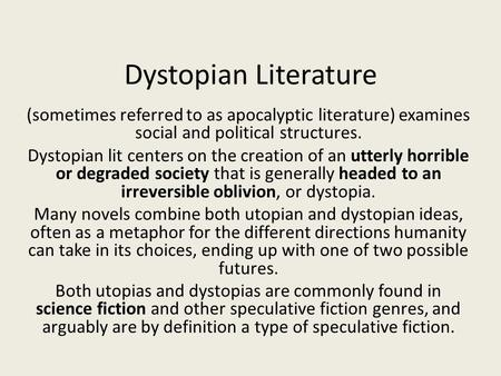 Dystopian Literature (sometimes referred to as apocalyptic literature) examines social and political structures. Dystopian lit centers on the creation.