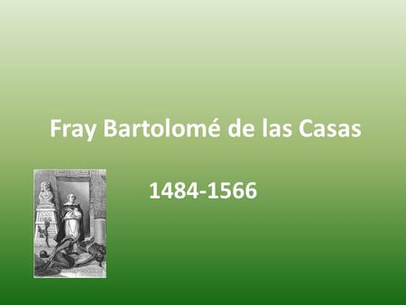 Fray Bartolomé de las Casas 1484-1566. Birth-1484 Las Casas was born on November 11, 1484 in Seville Spain. There is some debate that he was born in 1474,