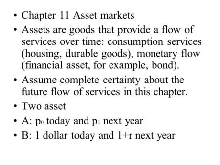 Chapter 11 Asset markets Assets are goods that provide a flow of services over time: consumption services (housing, durable goods), monetary flow (financial.