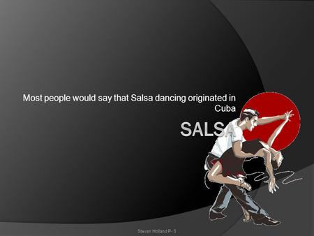 Most people would say that Salsa dancing originated in Cuba Steven Holland P- 5.