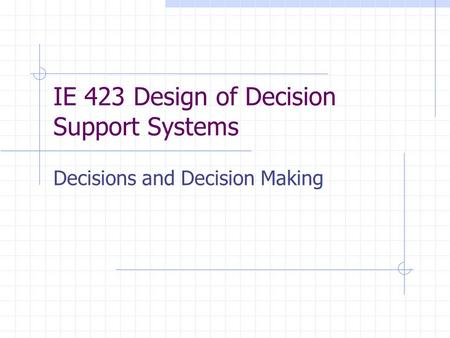 IE 423 Design of Decision Support Systems Decisions and Decision Making.