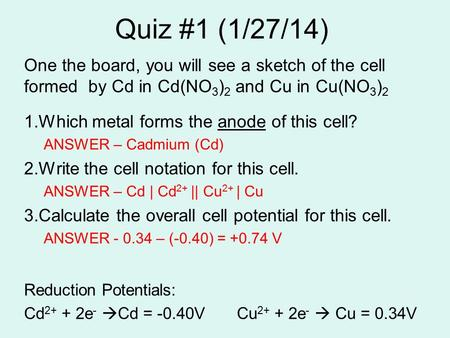 Quiz #1 (1/27/14) One the board, you will see a sketch of the cell formed by Cd in Cd(NO 3 ) 2 and Cu in Cu(NO 3 ) 2 1.Which metal forms the anode of this.