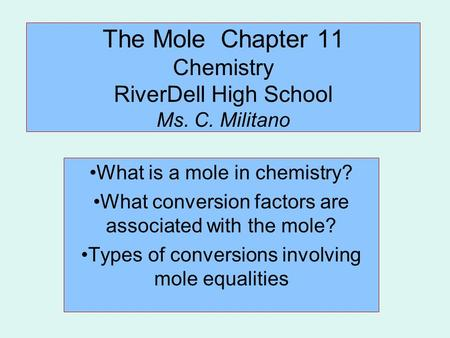 The Mole Chapter 11 Chemistry RiverDell High School Ms. C. Militano What is a mole in chemistry? What conversion factors are associated with the mole?