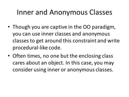 Inner and Anonymous Classes Though you are captive in the OO paradigm, you can use inner classes and anonymous classes to get around this constraint and.