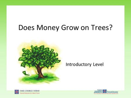 Introductory Level Does Money Grow on Trees?. 1.3.1.G1 © Take Charge Today – Revised April 2011– Does Money Grow on Trees? – Slide 2 Funded by a grant.