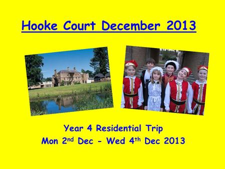 Hooke Court December 2013 Year 4 Residential Trip Mon 2 nd Dec - Wed 4 th Dec 2013.