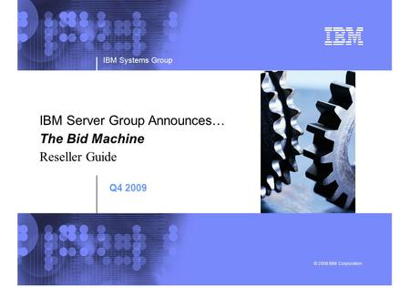 IBM Systems Group © 2006 IBM Corporation IBM Server Group Announces… The Bid Machine Reseller Guide Q4 2009.