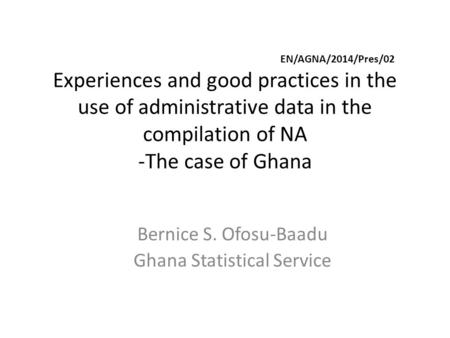EN/AGNA/2014/Pres/02 Experiences and good practices in the use of administrative data in the compilation of NA -The case of Ghana Bernice S. Ofosu-Baadu.