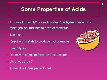 1 Some Properties of Acids þ Produce H + (as H 3 O + ) ions in water (the hydronium ion is a hydrogen ion attached to a water molecule) þ Taste sour þ.
