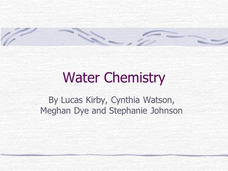Water Chemistry By Lucas Kirby, Cynthia Watson, Meghan Dye and Stephanie Johnson.