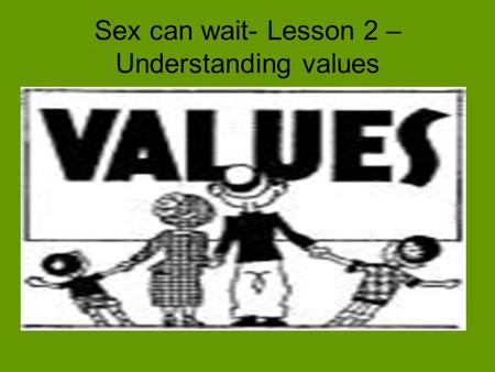 Sex can wait- Lesson 2 – Understanding values. Everything we do, every decision we make and every action we take is based on our consciously or unconsciously.