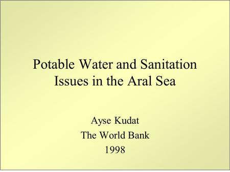 Potable Water and Sanitation Issues in the Aral Sea Ayse Kudat The World Bank 1998.