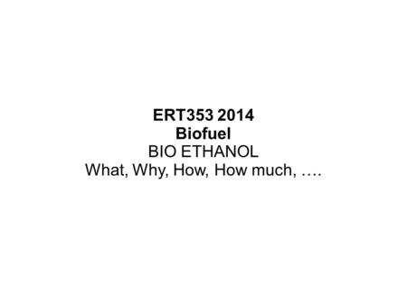 ERT353 2014 Biofuel BIO ETHANOL What, Why, How, How much, ….