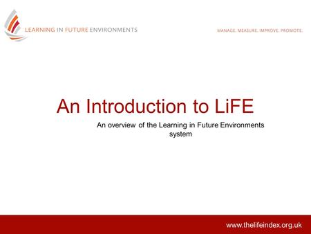 An Introduction to LiFE An overview of the Learning in Future Environments system www.thelifeindex.org.uk.