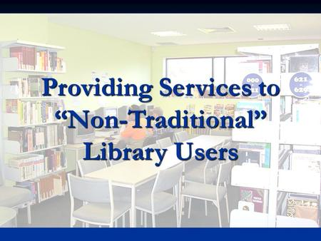"Providing Services to ""Non-Traditional"" Library Users."