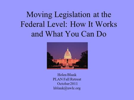 Moving Legislation at the Federal Level: How It Works and What You Can Do Helen Blank PLAN Fall Retreat October 2011