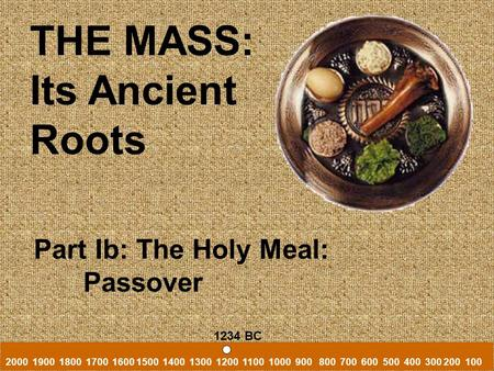 THE MASS: Its Ancient Roots Part Ib: The Holy Meal: Passover 2000 1900 1800 1700 1600 1500 1400 1300 1200 1100 1000 900 800 700 600 500 400 300 200 100.