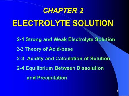 1 CHAPTER 2 ELECTROLYTE SOLUTION 2-1 Strong and Weak Electrolyte Solution 2-2 Theory of Acid-base 2-3 Acidity and Calculation of Solution 2-4 Equilibrium.