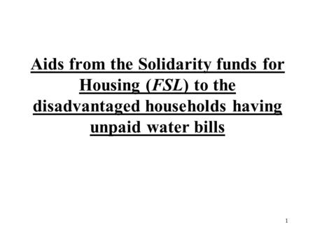 1 Aids from the Solidarity funds for Housing (FSL) to the disadvantaged households having unpaid water bills.