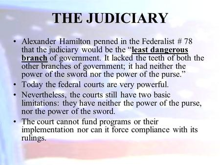 "Alexander Hamilton penned in the Federalist # 78 that the judiciary would be the ""least dangerous branch of government. It lacked the teeth of both the."