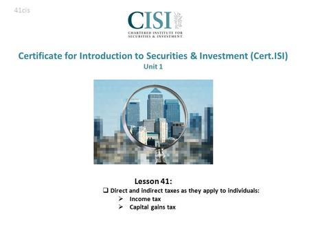 Certificate for Introduction to Securities & Investment (Cert.ISI) Unit 1 Lesson 41:  Direct and indirect taxes as they apply to individuals:  Income.