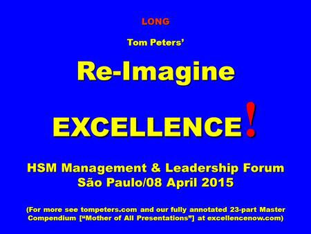 LONG Tom Peters' Re-Imagine EXCELLENCE ! HSM Management & Leadership Forum São Paulo/08 April 2015 (For more see tompeters.com and our fully annotated.