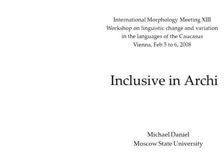 Inclusive in Archi Michael Daniel Moscow State University International Morphology Meeting XIII Workshop on linguistic change and variation in the languages.