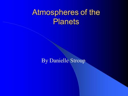 Atmospheres of the Planets By Danielle Stroup. Introduction-Definitions Atmosphere consists of molecules and atoms moving at various speeds Temperature.