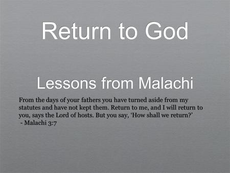 Return to God Lessons from Malachi From the days of your fathers you have turned aside from my statutes and have not kept them. Return to me, and I will.