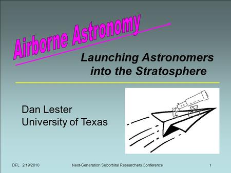 DFL 2/19/2010Next-Generation Suborbital Researchers Conference1 Launching Astronomers into the Stratosphere Dan Lester University of Texas.
