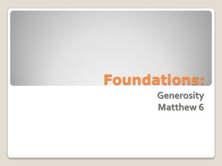 Foundations: Generosity Matthew 6. Generosity Review ◦ Infants= Feed on the Word ◦ Living Stones= Community ◦ Priesthood= Represent/Sacrifice ◦ Nation=