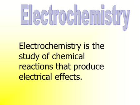 Electrochemistry is the study of chemical reactions that produce electrical effects.