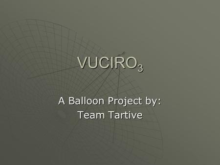 VUCIRO 3 A Balloon <strong>Project</strong> by: Team Tartive. Group Members Christopher Zanca:  <strong>Project</strong> Management  Software  Electrical Design Rachael Drella:  Science.