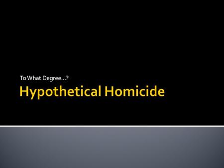 To What Degree…?.  Place the following hypothetical homicides into one of three groups according to the seriousness of the crime.  1 being the most.