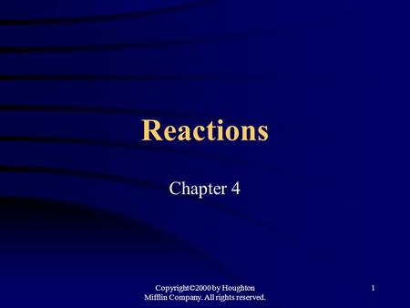 Copyright©2000 by Houghton Mifflin Company. All rights reserved. 1 Reactions Chapter 4.