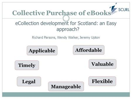 Collective Purchase of eBooks eCollection development for Scotland: an Easy approach? Richard Parsons, Wendy Walker, Jeremy Upton Timely Legal Applicable.