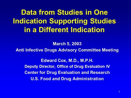 1 Data from Studies in One Indication Supporting Studies in a Different Indication March 5, 2003 Anti Infective Drugs Advisory Committee Meeting Edward.