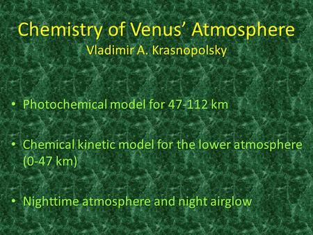 Chemistry of Venus' Atmosphere Vladimir A. Krasnopolsky Photochemical model for 47-112 km Photochemical model for 47-112 km Chemical kinetic model for.