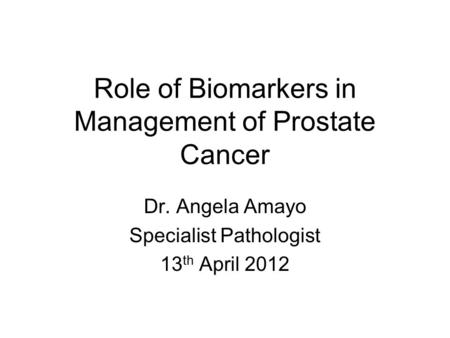 Role of Biomarkers in Management of Prostate Cancer Dr. Angela Amayo Specialist Pathologist 13 th April 2012.