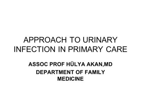 APPROACH TO URINARY INFECTION IN PRIMARY CARE ASSOC PROF HÜLYA AKAN,MD DEPARTMENT OF FAMILY MEDICINE.